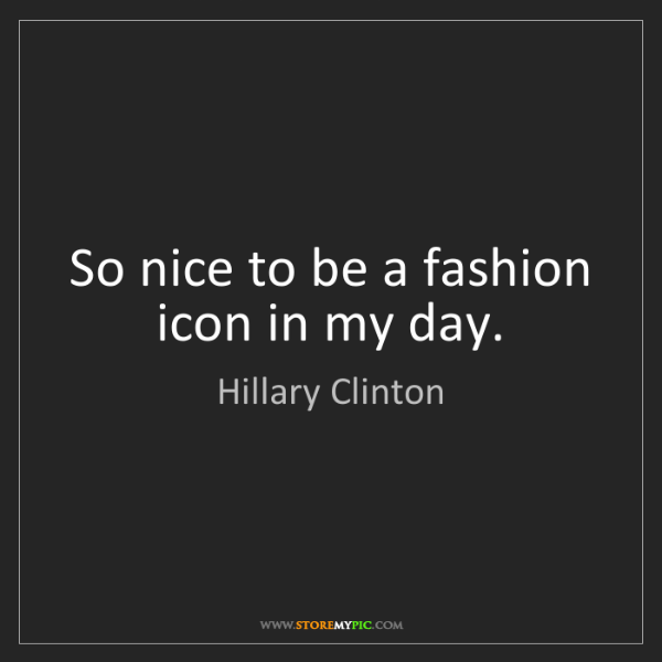 Hillary Clinton: So nice to be a fashion icon in my day.