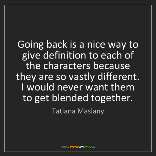 Tatiana Maslany: Going back is a nice way to give definition to each of...
