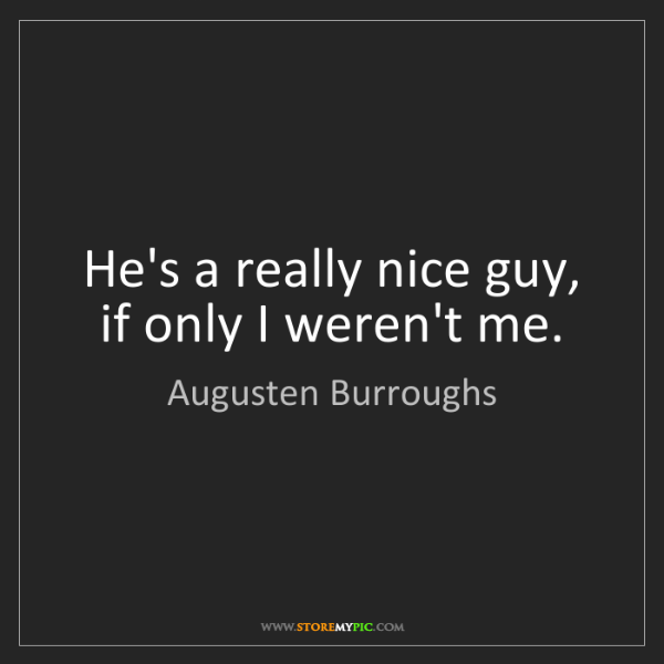 Augusten Burroughs: He's a really nice guy, if only I weren't me.