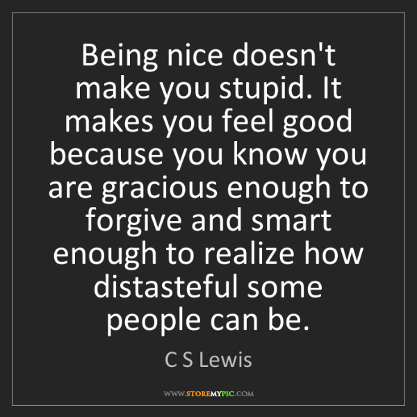 C S Lewis: Being nice doesn't make you stupid. It makes you feel...
