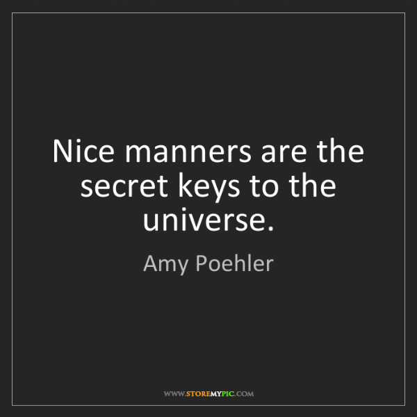 Amy Poehler: Nice manners are the secret keys to the universe.