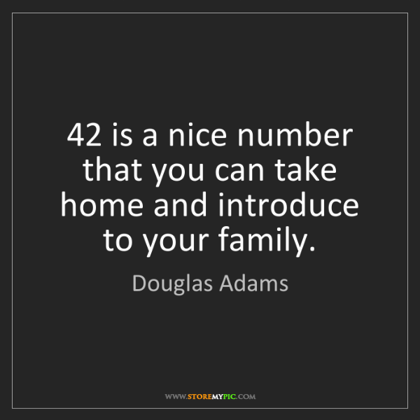 Douglas Adams: 42 is a nice number that you can take home and introduce...