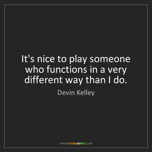Devin Kelley: It's nice to play someone who functions in a very different...