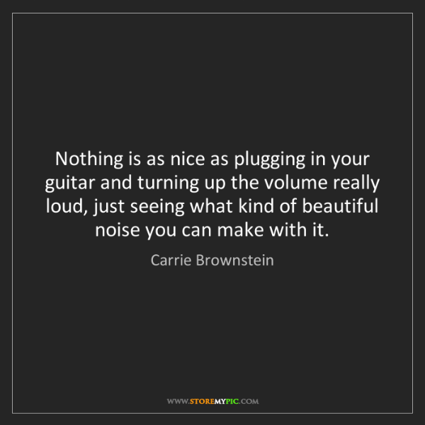 Carrie Brownstein: Nothing is as nice as plugging in your guitar and turning...