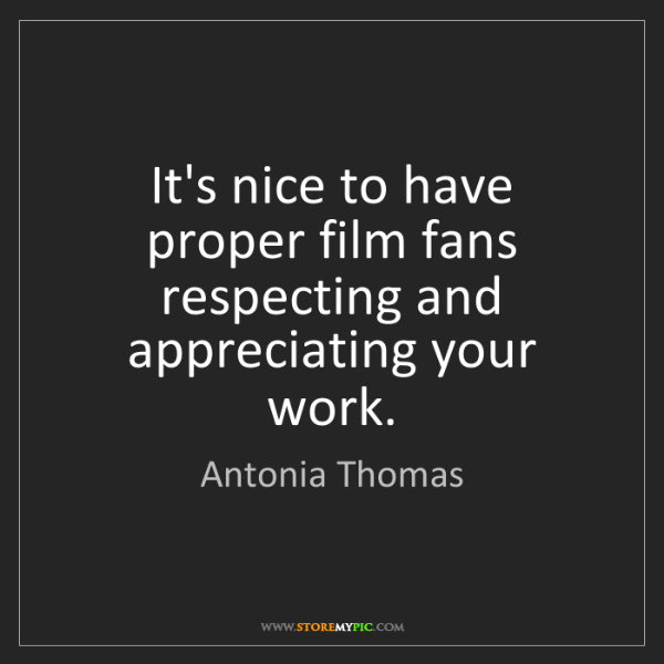 Antonia Thomas: It's nice to have proper film fans respecting and appreciating...
