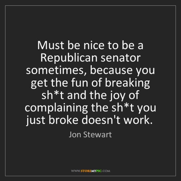 Jon Stewart: Must be nice to be a Republican senator sometimes, because...