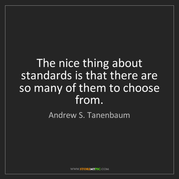 Andrew S. Tanenbaum: The nice thing about standards is that there are so many...