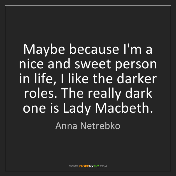 Anna Netrebko: Maybe because I'm a nice and sweet person in life, I...