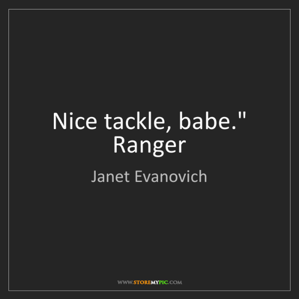 "Janet Evanovich: Nice tackle, babe."" Ranger"