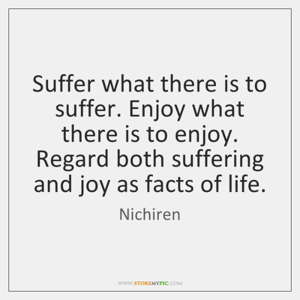 Suffer what there is to suffer. Enjoy what there is to enjoy. ...