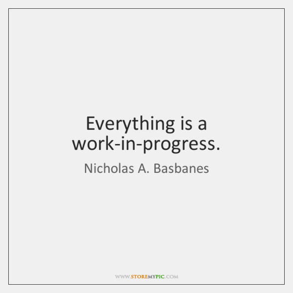 Everything is a work-in-progress.