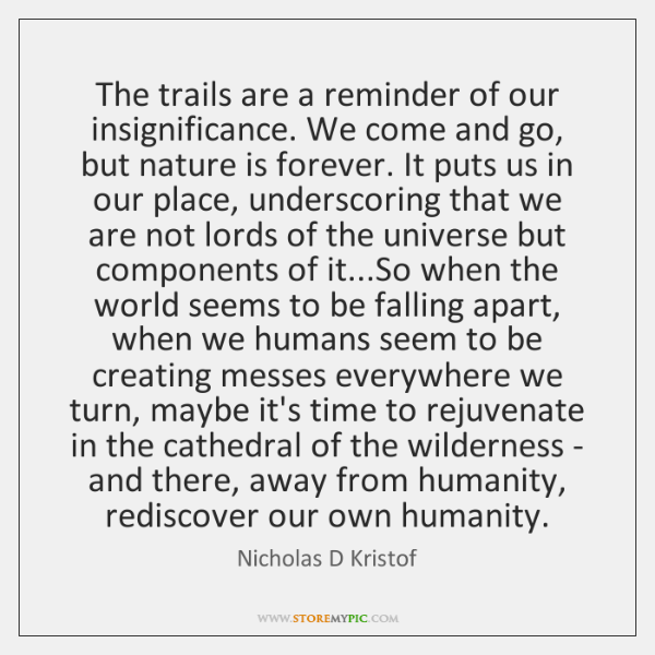 The trails are a reminder of our insignificance. We come and go, ...