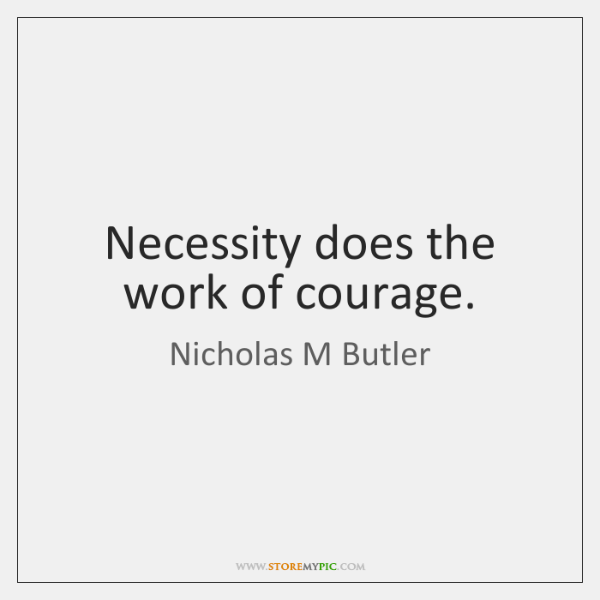 Necessity does the work of courage.