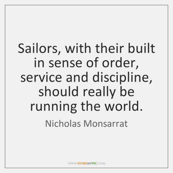 Sailors, with their built in sense of order, service and discipline, should ...