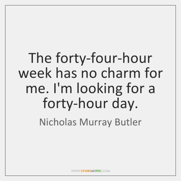 The forty-four-hour week has no charm for me. I'm looking for a ...