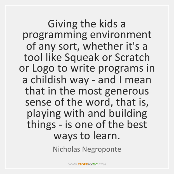Giving the kids a programming environment of any sort, whether it's a ...