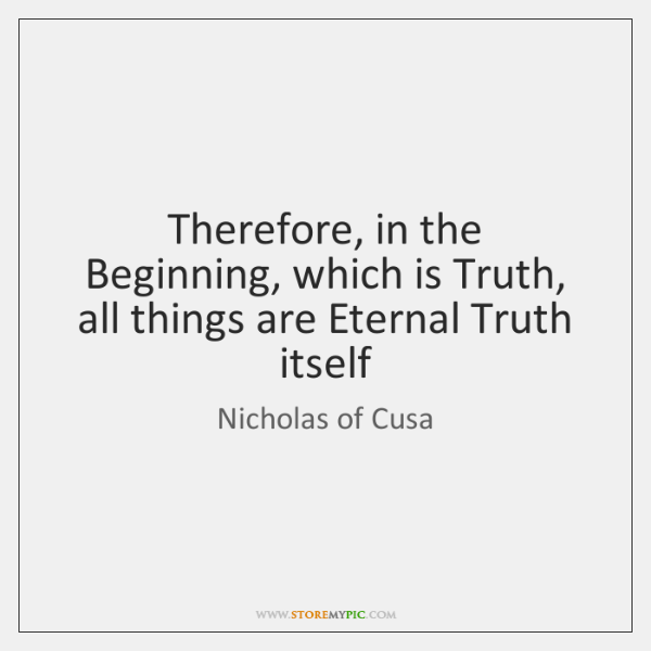 Therefore, in the Beginning, which is Truth, all things are Eternal Truth ...