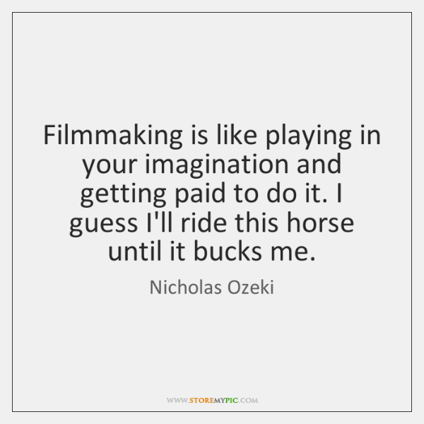 Filmmaking is like playing in your imagination and getting paid to do ...
