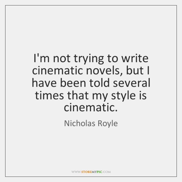 I'm not trying to write cinematic novels, but I have been told ...