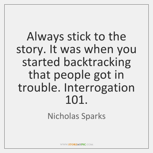 Always stick to the story. It was when you started backtracking that ...