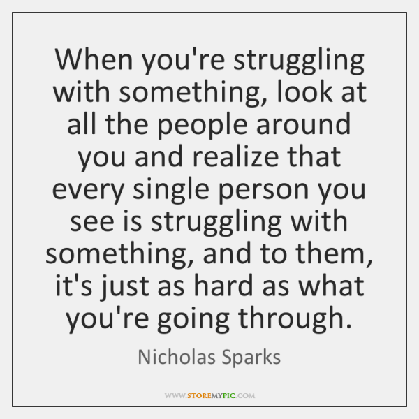 When you're struggling with something, look at all the people around you ...
