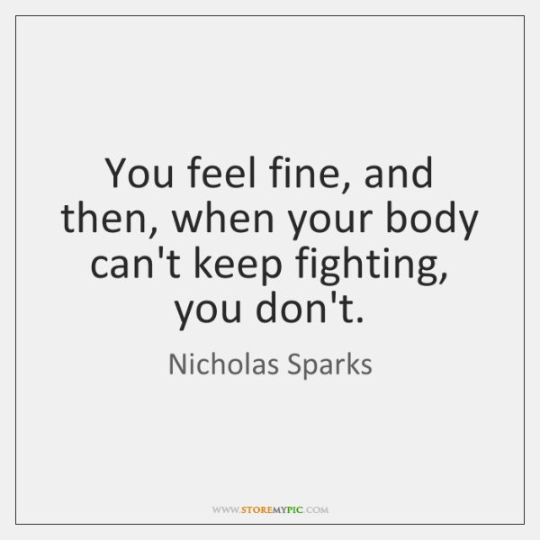 You feel fine, and then, when your body can't keep fighting, you ...