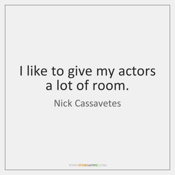 I like to give my actors a lot of room.