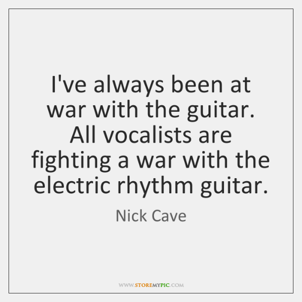 I've always been at war with the guitar. All vocalists are fighting ...