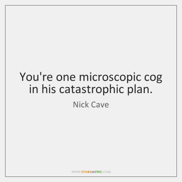 You're one microscopic cog in his catastrophic plan.