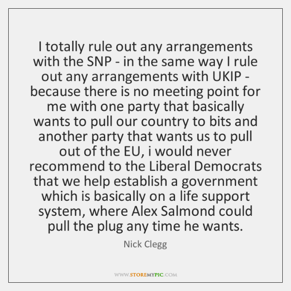 I totally rule out any arrangements with the SNP - in the ...