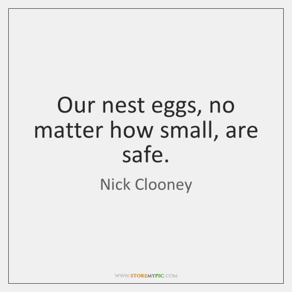 Our nest eggs, no matter how small, are safe.