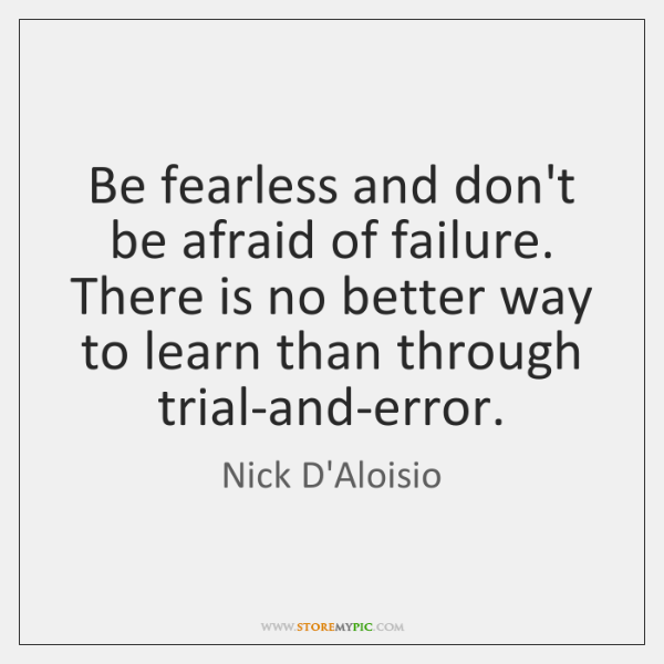 Be fearless and don't be afraid of failure. There is no better ...