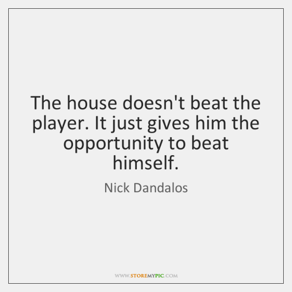 The house doesn't beat the player. It just gives him the opportunity ...
