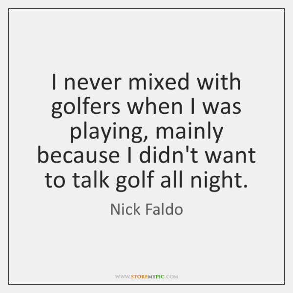 I never mixed with golfers when I was playing, mainly because I ...