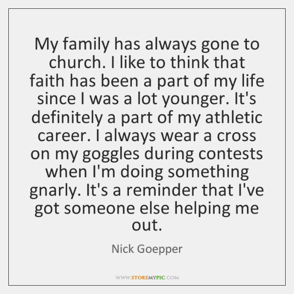 My family has always gone to church. I like to think that ...
