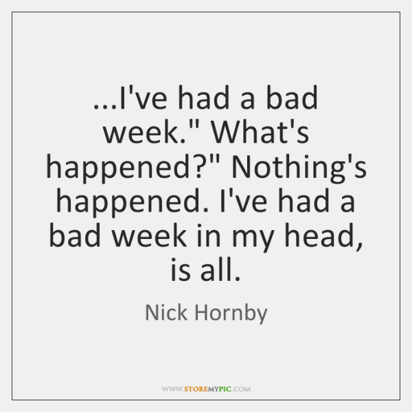 "...I've had a bad week."" What's happened?"" Nothing's happened. I've had a ..."