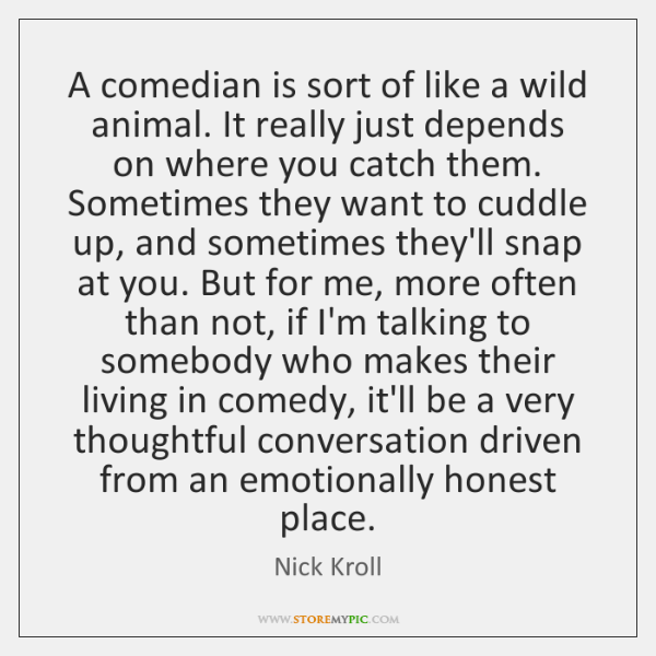 A comedian is sort of like a wild animal. It really just ...