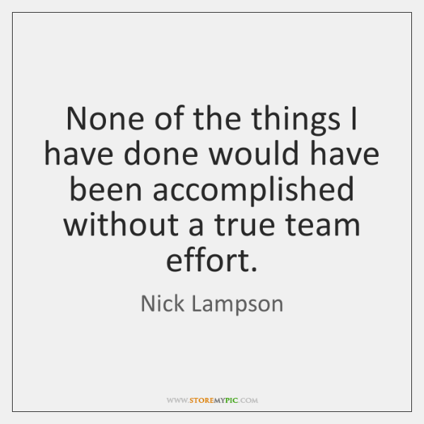 None of the things I have done would have been accomplished without ...