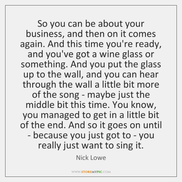 So you can be about your business, and then on it comes ...
