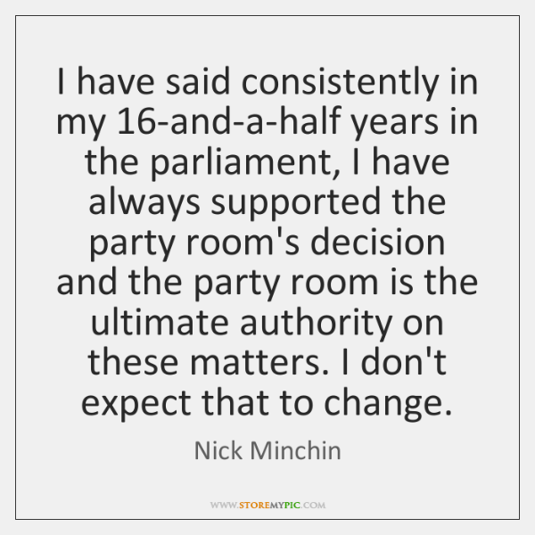 I have said consistently in my 16-and-a-half years in the parliament, I ...
