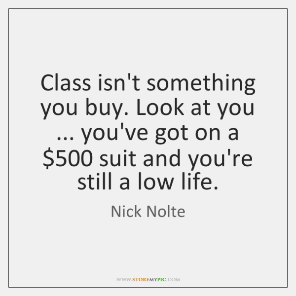 Class isn't something you buy. Look at you ... you've got on a $500 ...