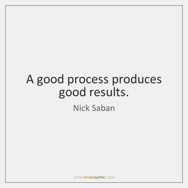 A good process produces good results.