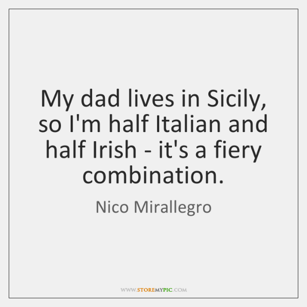 My dad lives in Sicily, so I'm half Italian and half Irish ...
