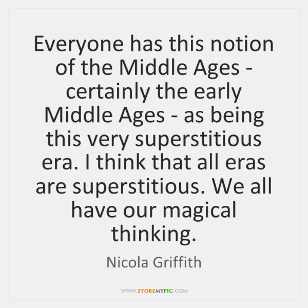 Everyone has this notion of the Middle Ages - certainly the early ...