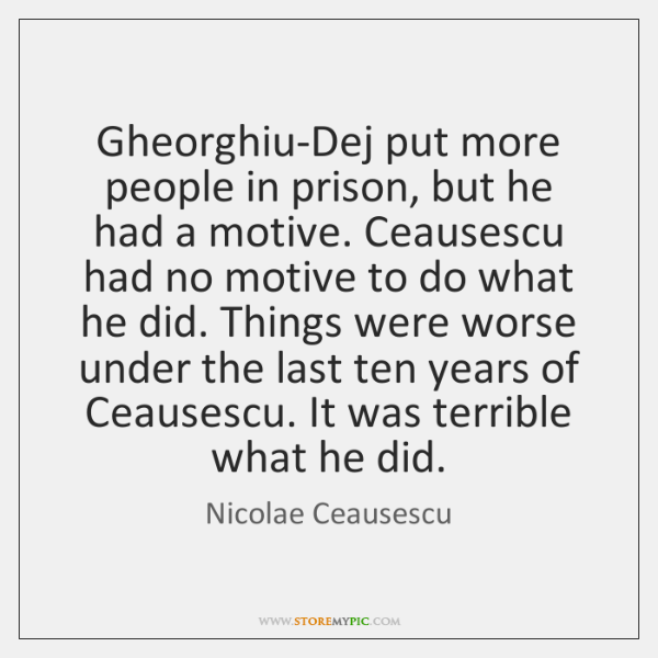 Gheorghiu-Dej put more people in prison, but he had a motive. Ceausescu ...