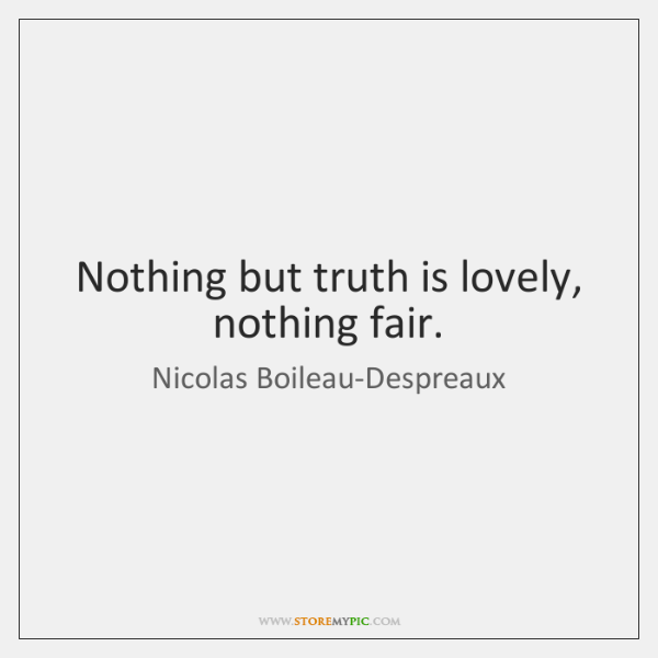 Nothing but truth is lovely, nothing fair.