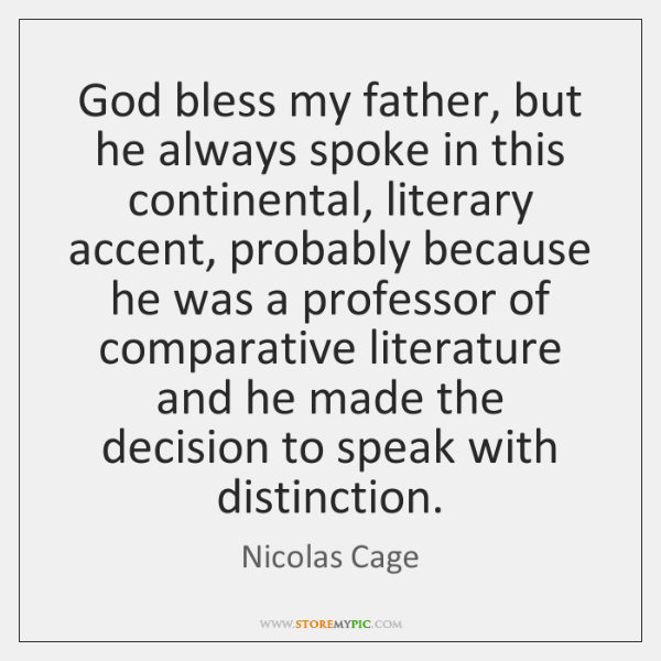 God bless my father, but he always spoke in this continental, literary ...