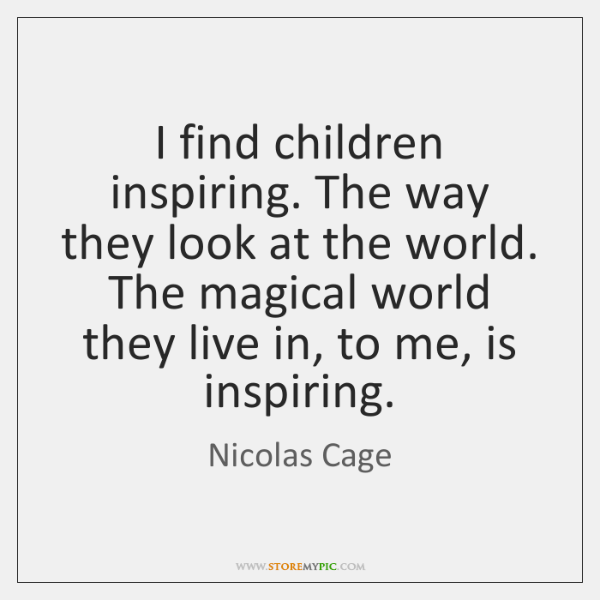 I find children inspiring. The way they look at the world. The ...