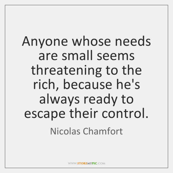 Anyone whose needs are small seems threatening to the rich, because he's ...