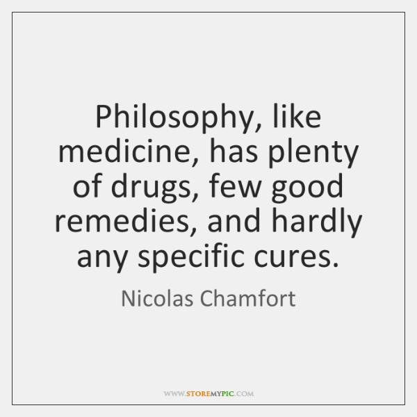 Philosophy, like medicine, has plenty of drugs, few good remedies, and hardly ...
